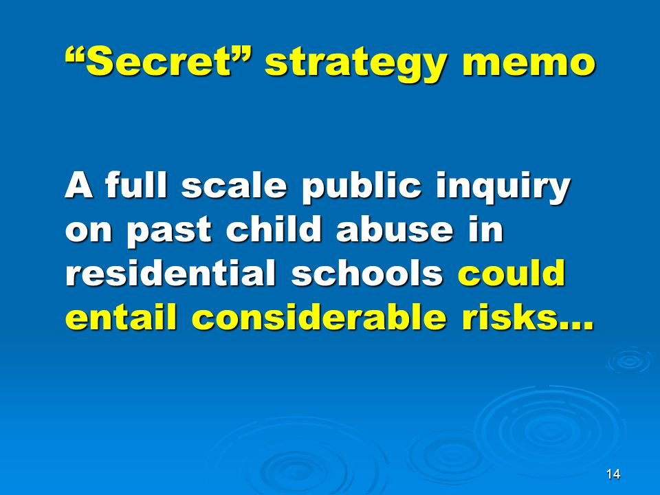 14 Secret strategy memo A full scale public inquiry on past child abuse in residential schools could entail considerable risks…
