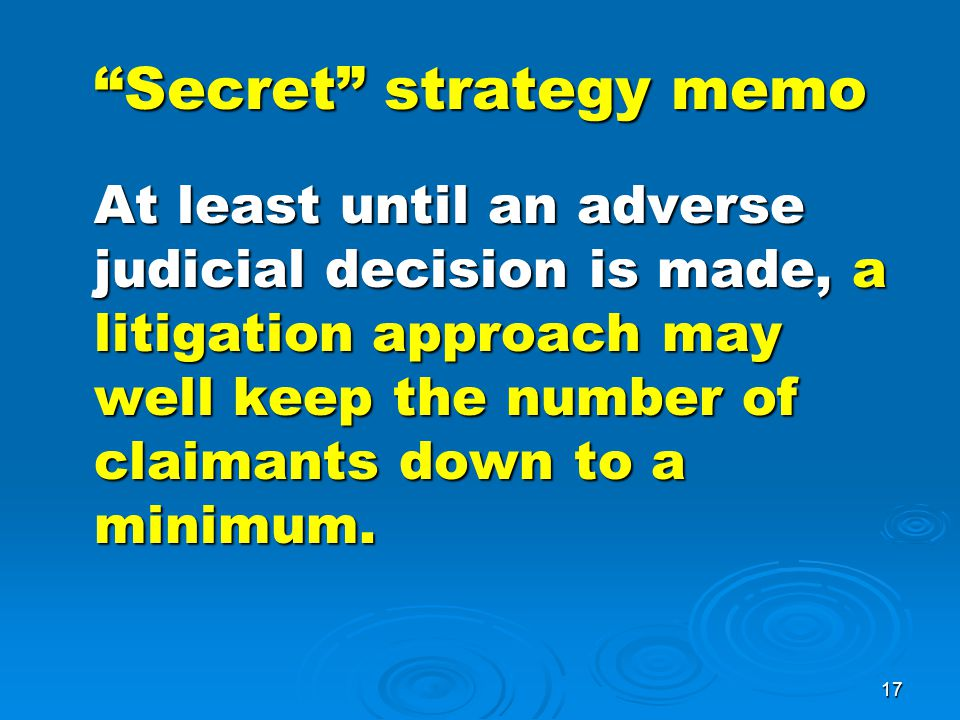 17 Secret strategy memo At least until an adverse judicial decision is made, a litigation approach may well keep the number of claimants down to a minimum.