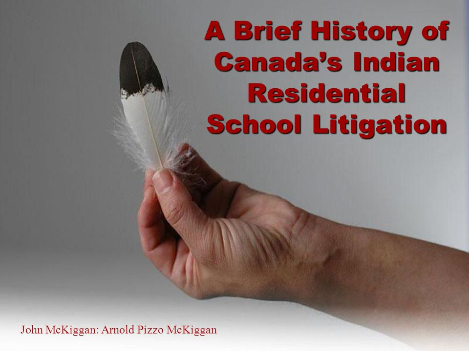 2 A Brief History of Canada's Indian Residential School Litigation John McKiggan: Arnold Pizzo McKiggan