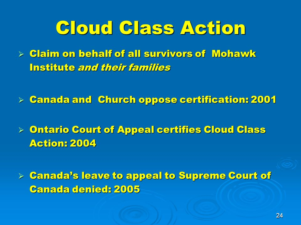 24 Cloud Class Action  Claim on behalf of all survivors of Mohawk Institute and their families  Canada and Church oppose certification: 2001  Ontario Court of Appeal certifies Cloud Class Action: 2004  Canada's leave to appeal to Supreme Court of Canada denied: 2005