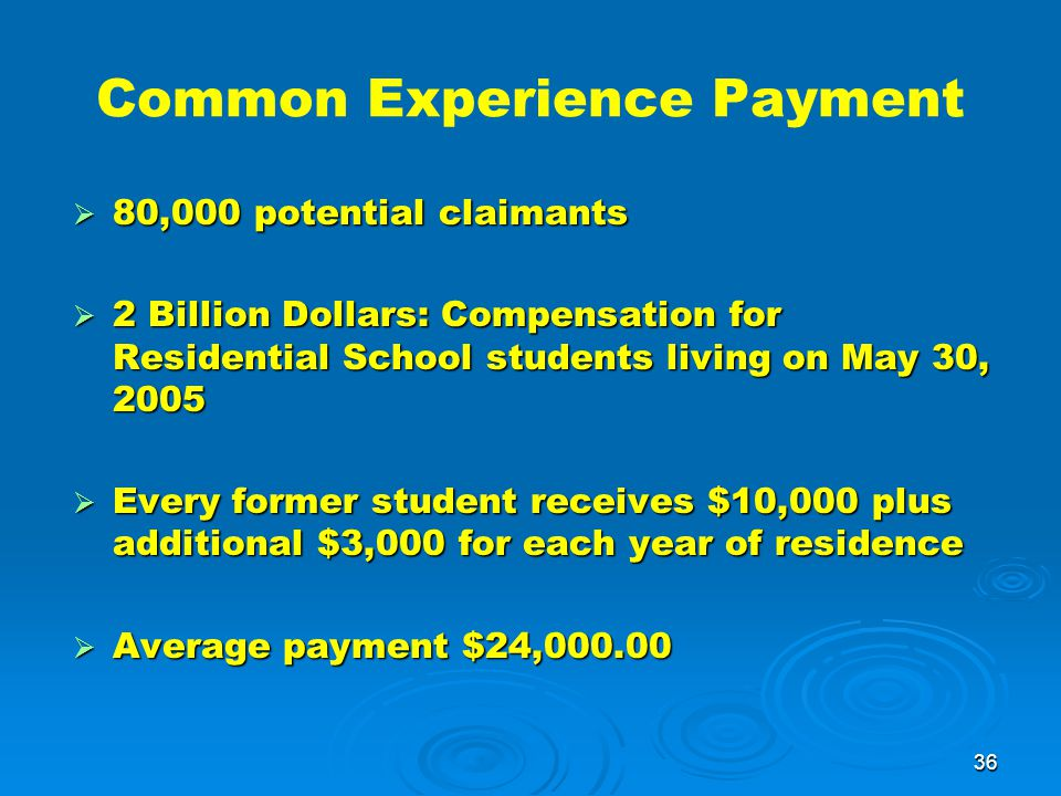 36 Common Experience Payment  80,000 potential claimants  2 Billion Dollars: Compensation for Residential School students living on May 30, 2005  Every former student receives $10,000 plus additional $3,000 for each year of residence  Average payment $24,000.00