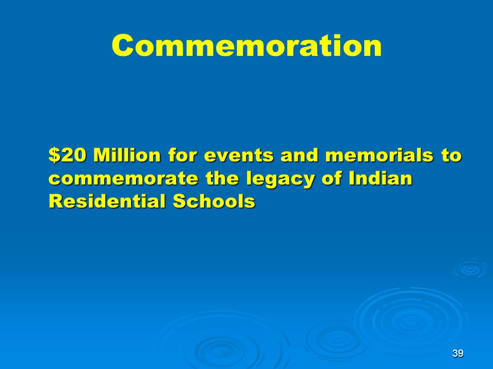 39 Commemoration $20 Million for events and memorials to commemorate the legacy of Indian Residential Schools