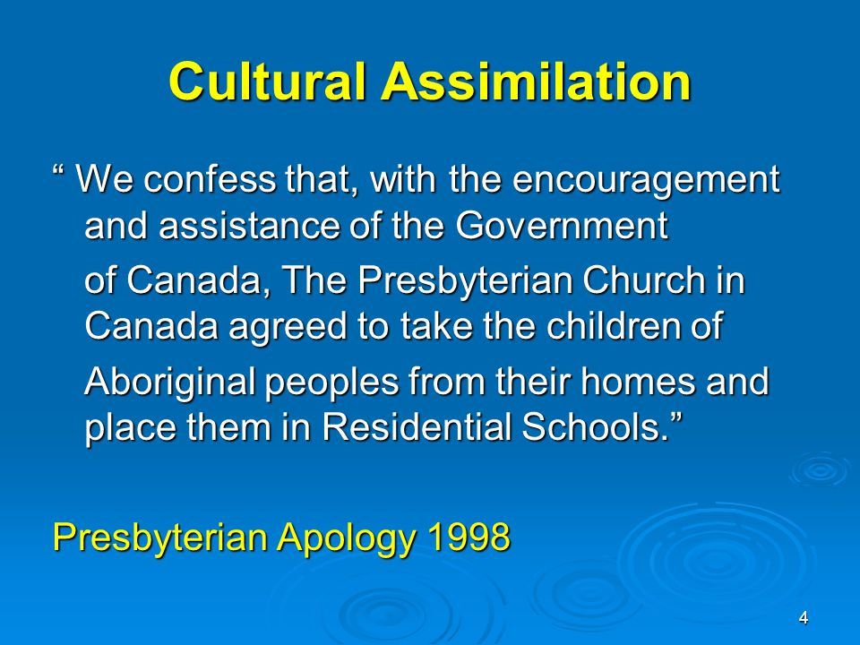 4 Cultural Assimilation We confess that, with the encouragement and assistance of the Government of Canada, The Presbyterian Church in Canada agreed to take the children of Aboriginal peoples from their homes and place them in Residential Schools. Presbyterian Apology 1998