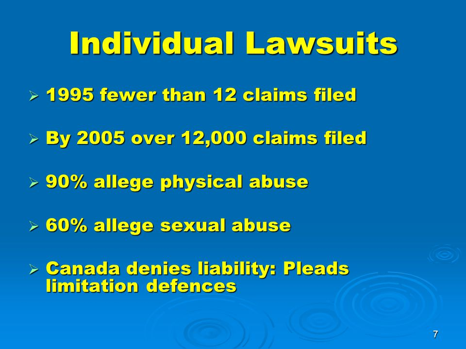7 Individual Lawsuits  1995 fewer than 12 claims filed  By 2005 over 12,000 claims filed  90% allege physical abuse  60% allege sexual abuse  Canada denies liability: Pleads limitation defences