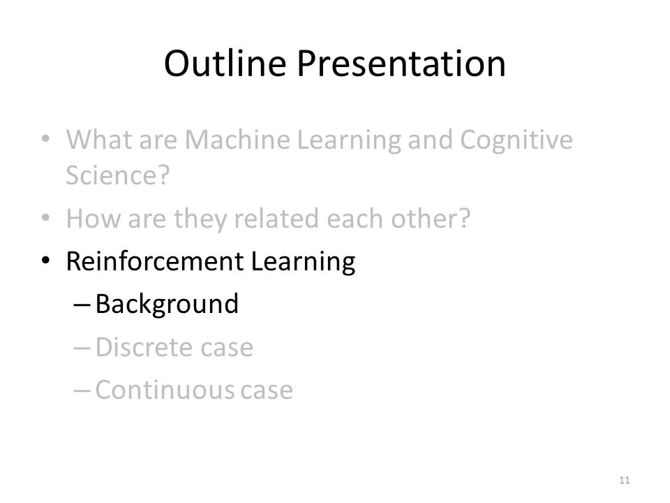 Outline Presentation What are Machine Learning and Cognitive Science? How are they related each other? Reinforcement Learning – Background – Discrete