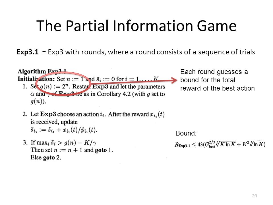 The Partial Information Game Exp3.1 = Exp3 with rounds, where a round consists of a sequence of trials Each round guesses a bound for the total reward