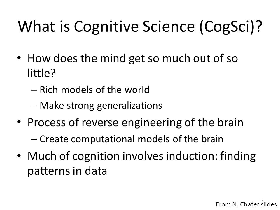 What is Cognitive Science (CogSci)? How does the mind get so much out of so little? – Rich models of the world – Make strong generalizations Process o