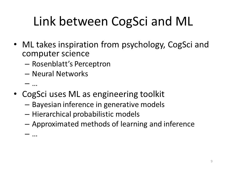 Link between CogSci and ML ML takes inspiration from psychology, CogSci and computer science – Rosenblatt's Perceptron – Neural Networks – … CogSci us