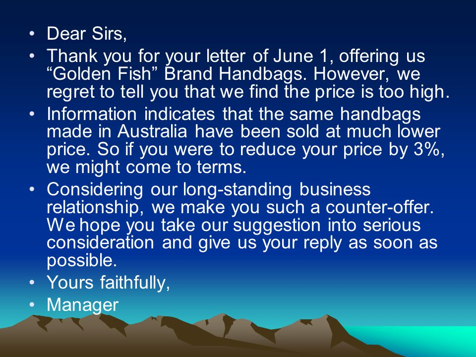 """Dear Sirs, Thank you for your letter of June 1, offering us """"Golden Fish"""" Brand Handbags. However, we regret to tell you that we find the price is too"""