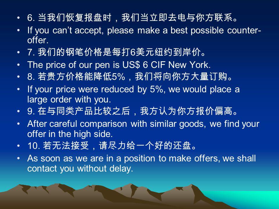 6. 当我们恢复报盘时,我们当立即去电与你方联系。 If you can't accept, please make a best possible counter- offer. 7. 我们的钢笔价格是每打 6 美元纽约到岸价。 The price of our pen is US$ 6 CIF