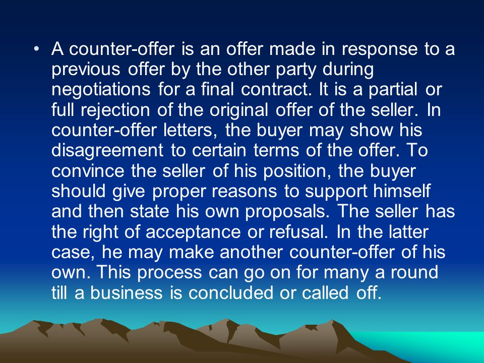 A counter-offer is an offer made in response to a previous offer by the other party during negotiations for a final contract. It is a partial or full