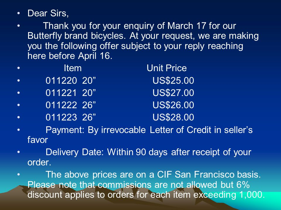 Dear Sirs, Thank you for your enquiry of March 17 for our Butterfly brand bicycles. At your request, we are making you the following offer subject to