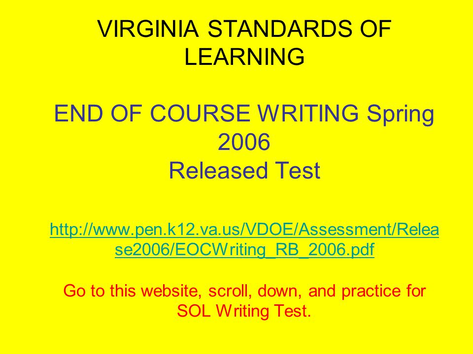 VIRGINIA STANDARDS OF LEARNING END OF COURSE WRITING Spring 2006 Released Test http://www.pen.k12.va.us/VDOE/Assessment/Relea se2006/EOCWriting_RB_2006.pdf Go to this website, scroll, down, and practice for SOL Writing Test.