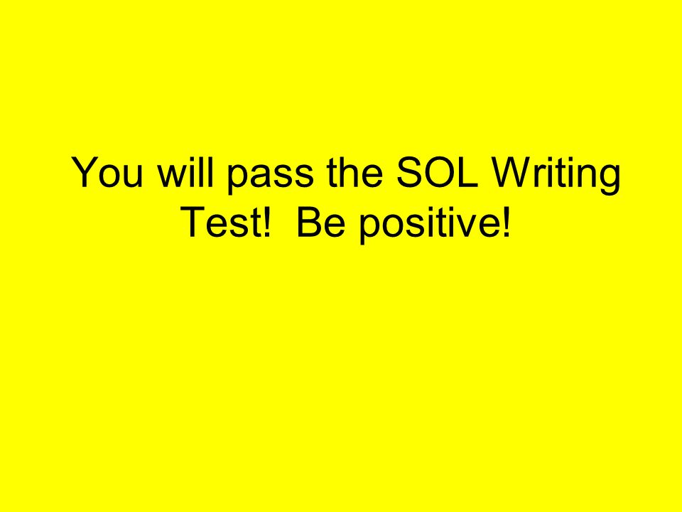 You will pass the SOL Writing Test! Be positive!