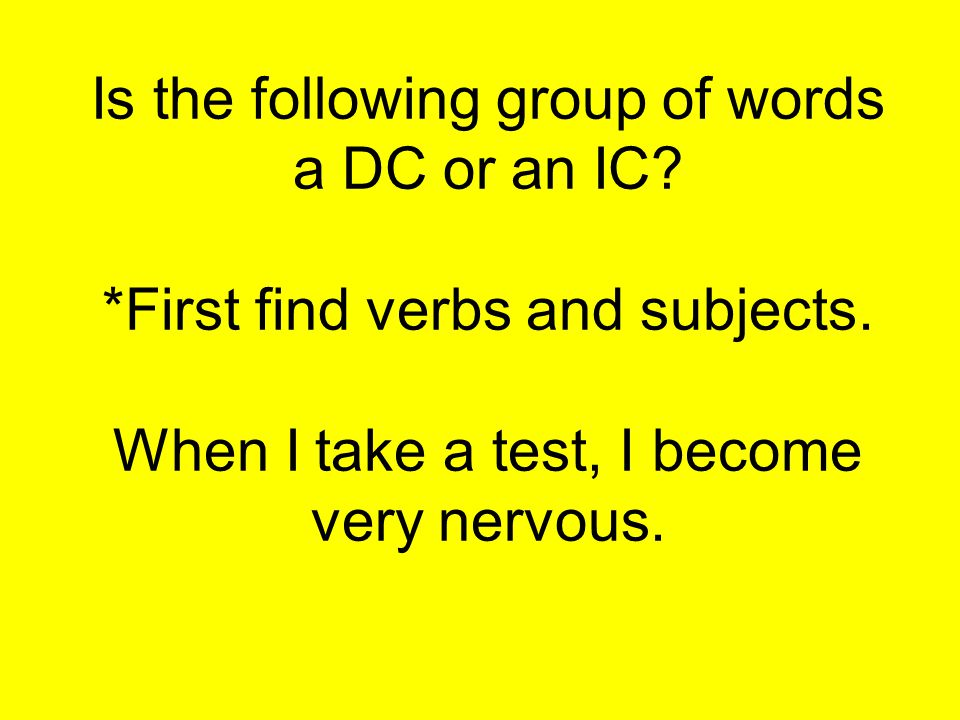 Is the following group of words a DC or an IC.*First find verbs and subjects.