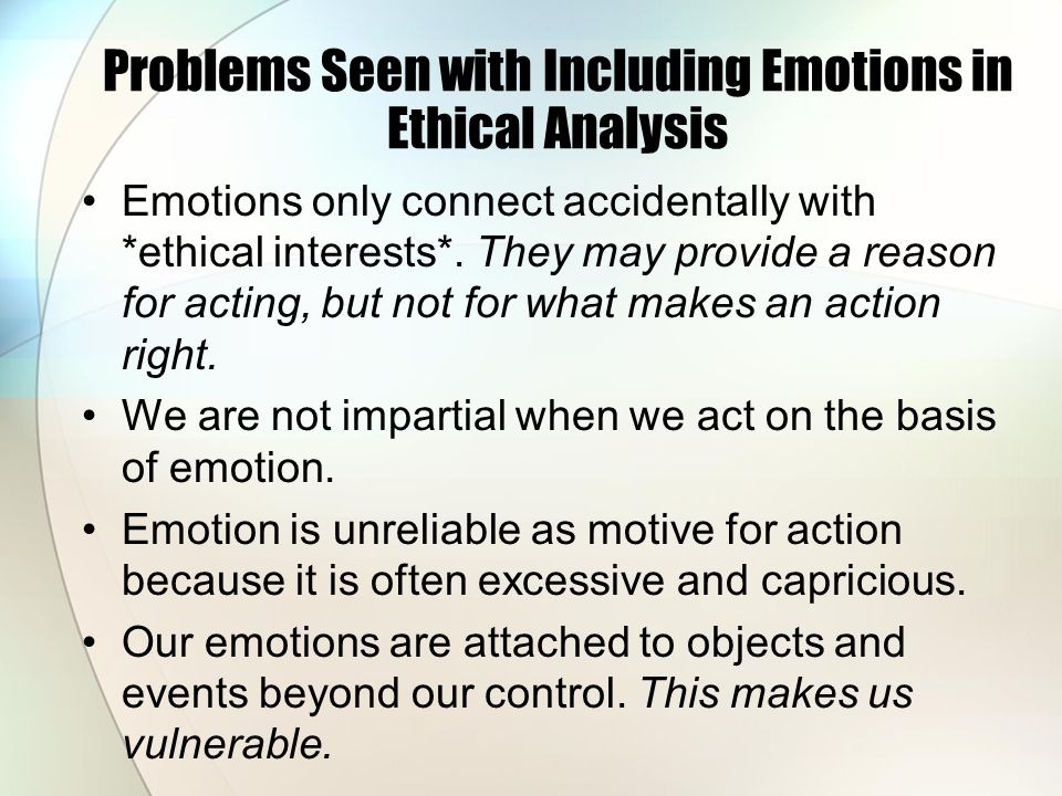 Problems Seen with Including Emotions in Ethical Analysis Emotions only connect accidentally with *ethical interests*. They may provide a reason for a