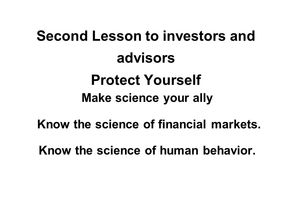 Second Lesson to investors and advisors Protect Yourself Make science your ally Know the science of financial markets.