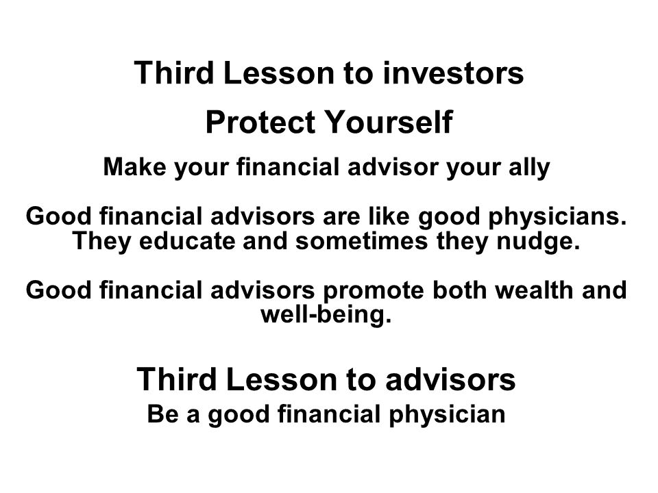 Third Lesson to investors Protect Yourself Make your financial advisor your ally Good financial advisors are like good physicians.