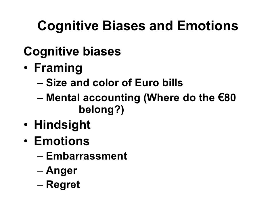 Cognitive Biases and Emotions Cognitive biases Framing –Size and color of Euro bills –Mental accounting (Where do the € 80 belong ) Hindsight Emotions –Embarrassment –Anger –Regret