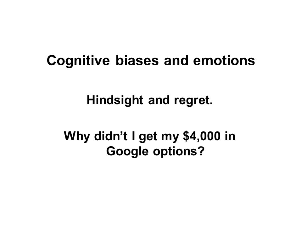 Cognitive biases and emotions Hindsight and regret. Why didn't I get my $4,000 in Google options