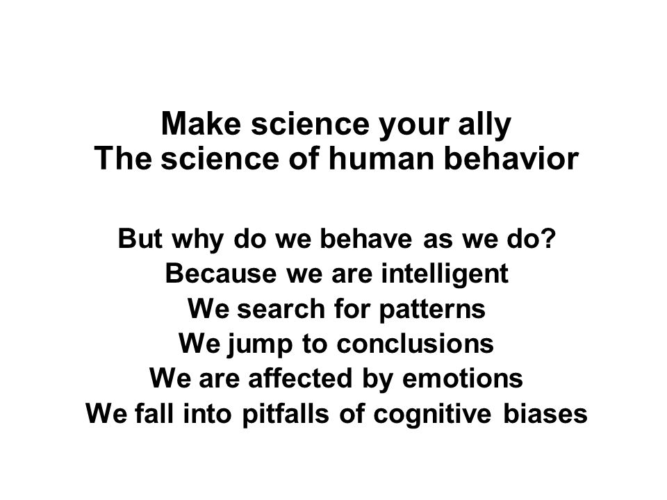 Make science your ally The science of human behavior But why do we behave as we do.