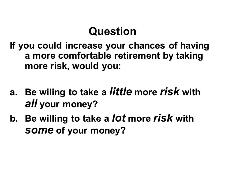 Question If you could increase your chances of having a more comfortable retirement by taking more risk, would you: a.Be wiling to take a little more risk with all your money.