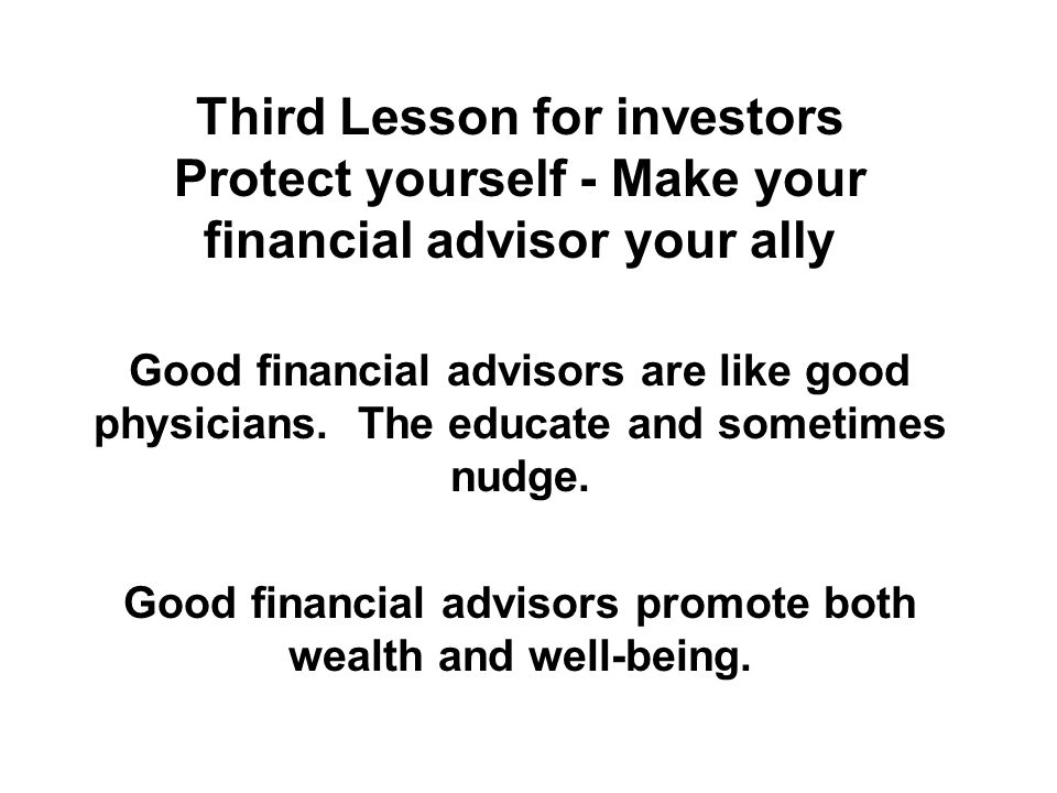 Third Lesson for investors Protect yourself - Make your financial advisor your ally Good financial advisors are like good physicians.