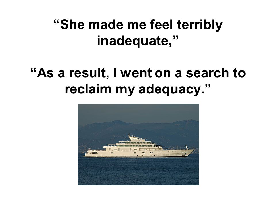 She made me feel terribly inadequate, As a result, I went on a search to reclaim my adequacy.