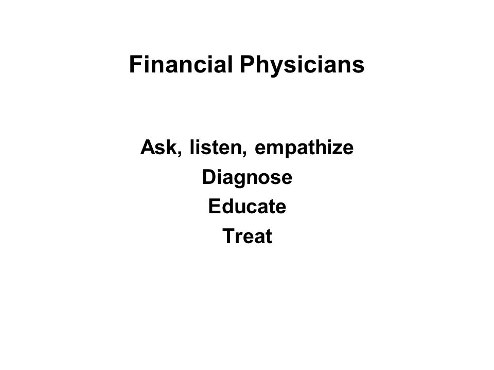 Financial Physicians Ask, listen, empathize Diagnose Educate Treat