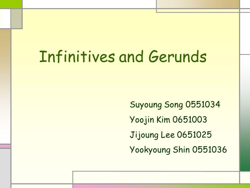 Infinitives and Gerunds Suyoung Song 0551034 Yoojin Kim 0651003 Jijoung Lee 0651025 Yookyoung Shin 0551036