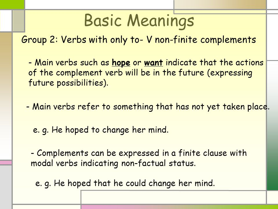 Basic Meanings - Main verbs such as hope or want indicate that the actions of the complement verb will be in the future (expressing future possibiliti