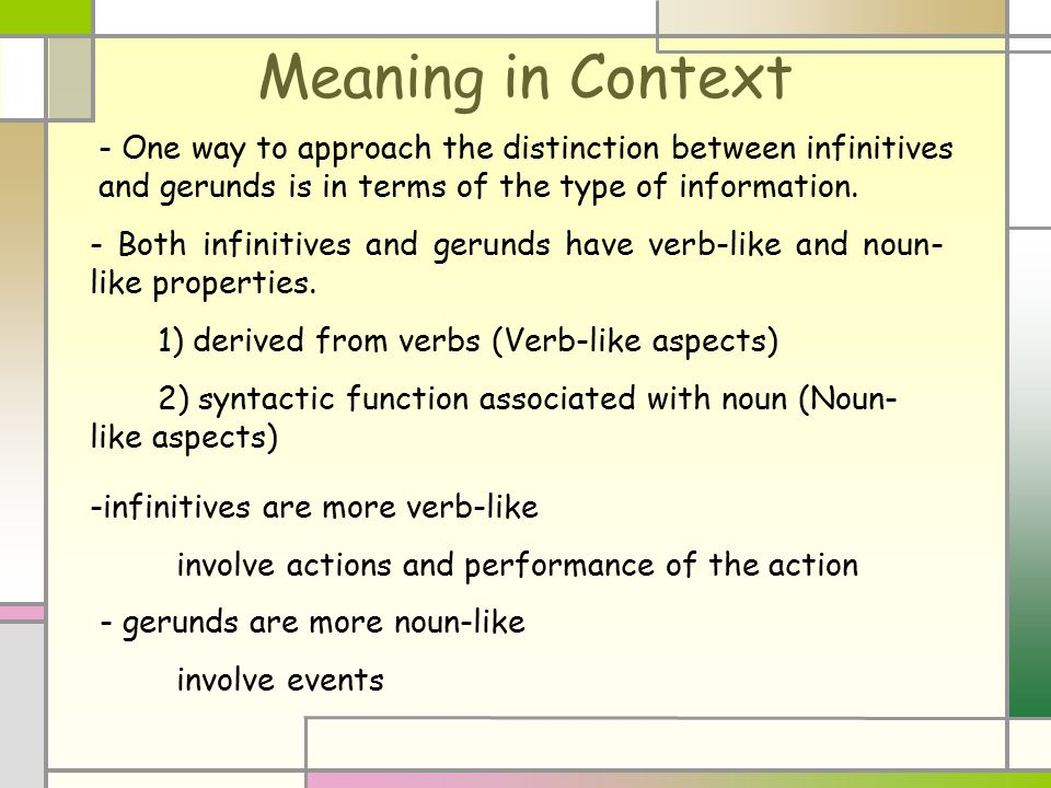 Meaning in Context - One way to approach the distinction between infinitives and gerunds is in terms of the type of information. - Both infinitives an