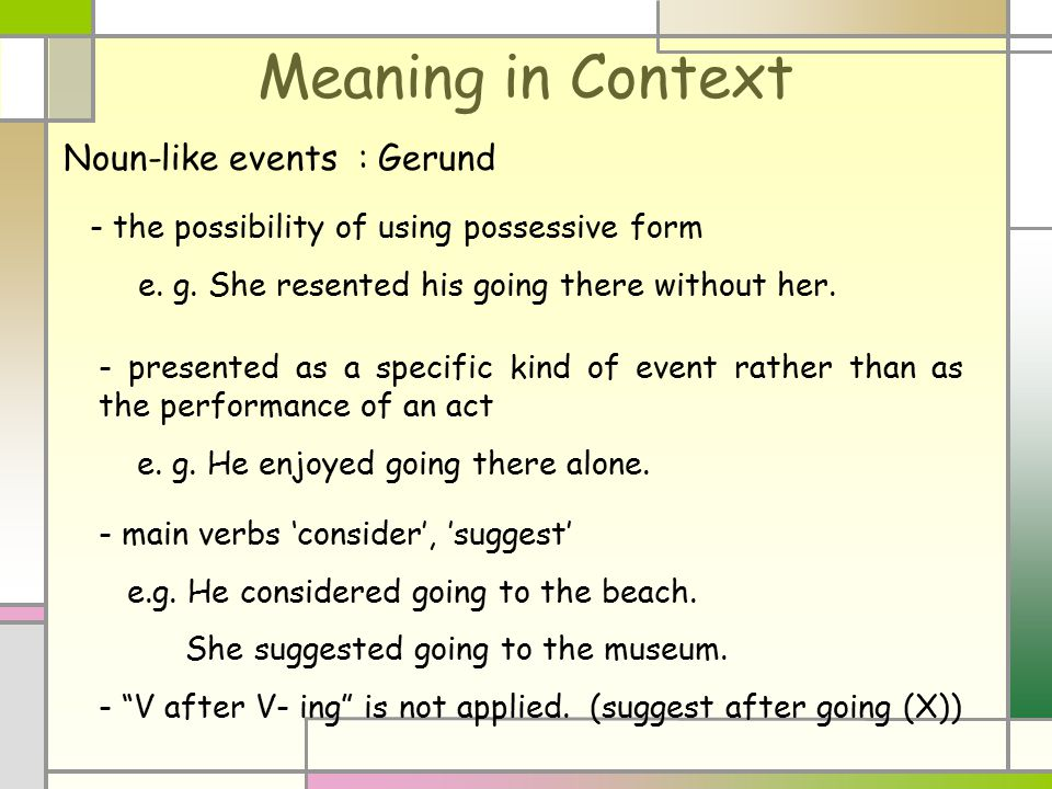 Meaning in Context - the possibility of using possessive form e. g. She resented his going there without her. - presented as a specific kind of event