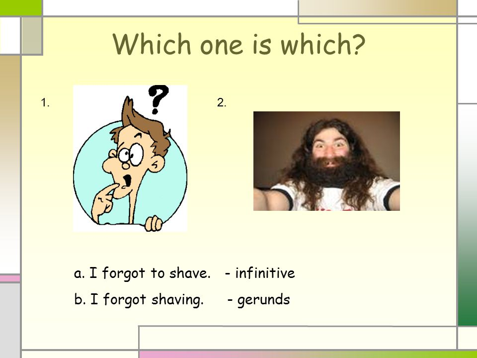 Which one is which? 1.2. a. I forgot to shave. - infinitive b. I forgot shaving. - gerunds