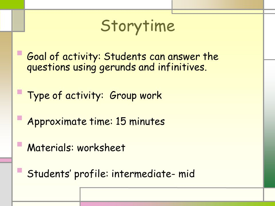 Storytime Goal of activity: Students can answer the questions using gerunds and infinitives. Type of activity: Group work Approximate time: 15 minutes