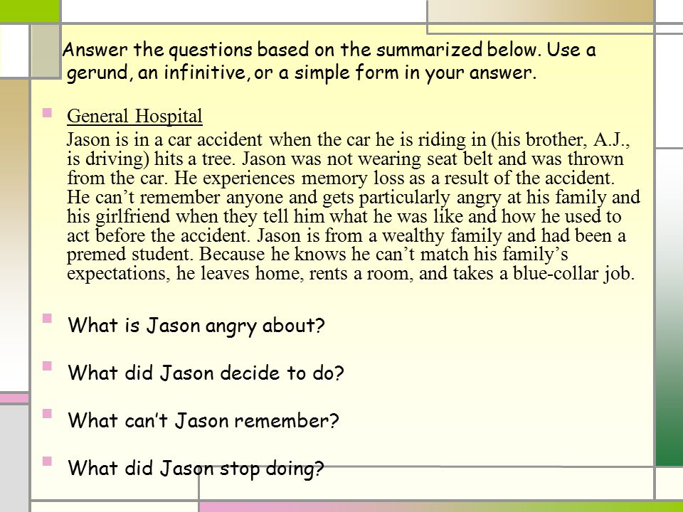 Answer the questions based on the summarized below. Use a gerund, an infinitive, or a simple form in your answer. General Hospital Jason is in a car a