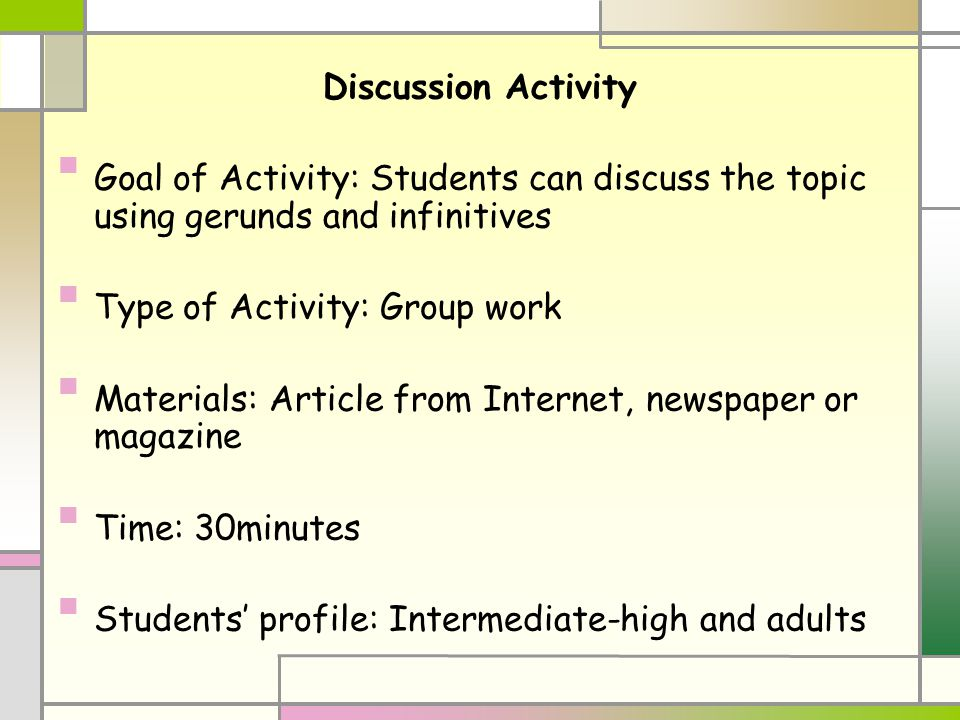 Discussion Activity Goal of Activity: Students can discuss the topic using gerunds and infinitives Type of Activity: Group work Materials: Article from Internet, newspaper or magazine Time: 30minutes Students' profile: Intermediate-high and adults