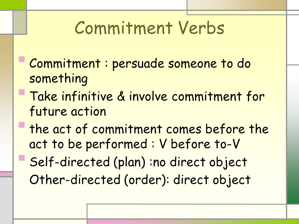 Commitment Verbs Commitment : persuade someone to do something Take infinitive & involve commitment for future action the act of commitment comes before the act to be performed : V before to-V Self-directed (plan) :no direct object Other-directed (order): direct object