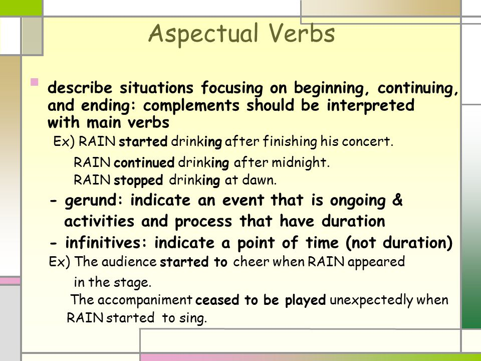 Aspectual Verbs describe situations focusing on beginning, continuing, and ending: complements should be interpreted with main verbs Ex) RAIN started