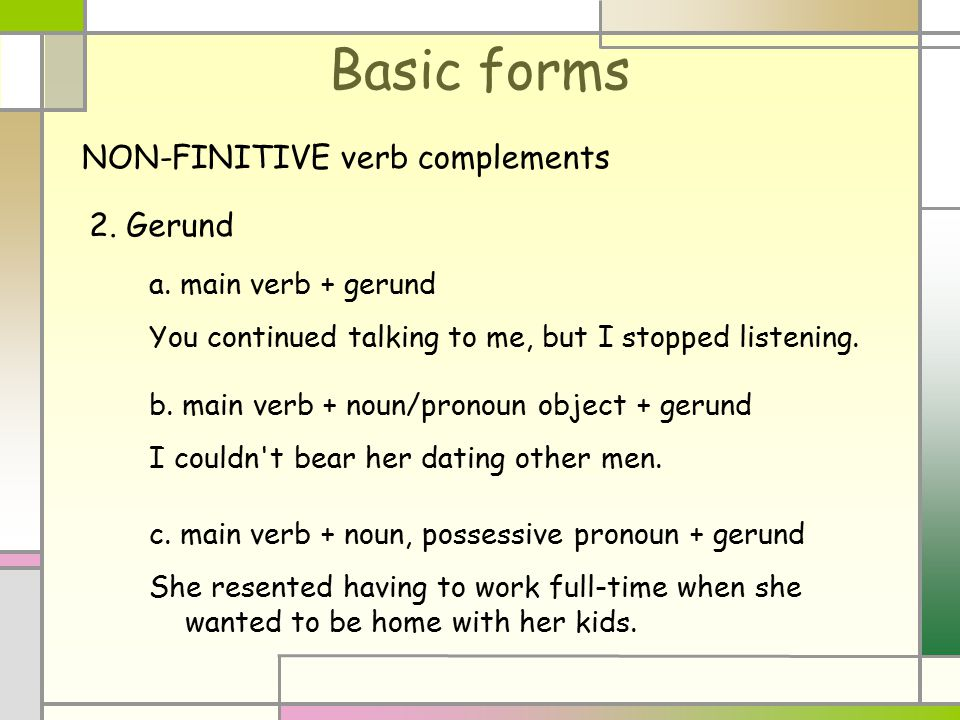 2. Gerund a. main verb + gerund You continued talking to me, but I stopped listening.