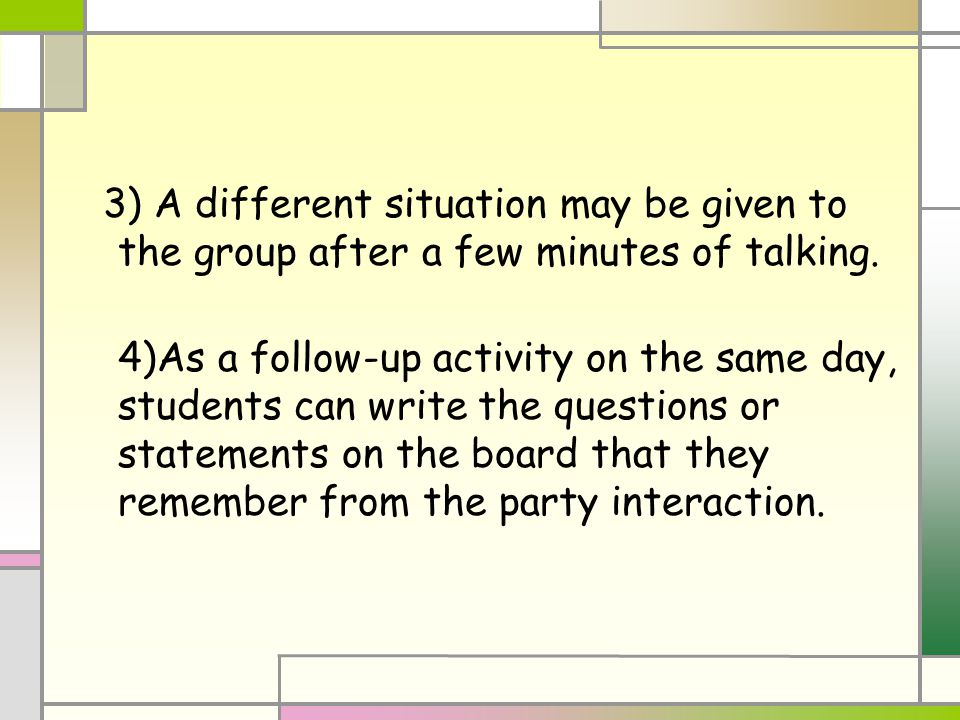 3) A different situation may be given to the group after a few minutes of talking. 4)As a follow-up activity on the same day, students can write the q