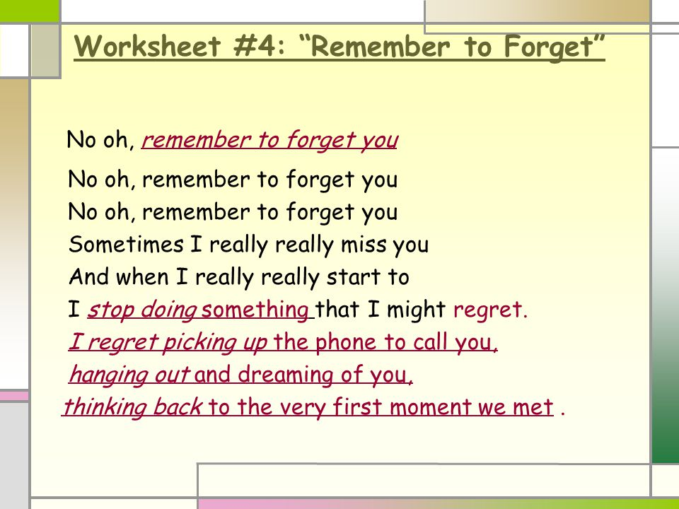 Worksheet #4: Remember to Forget No oh, remember to forget you Sometimes I really really miss you And when I really really start to I stop doing something that I might regret.