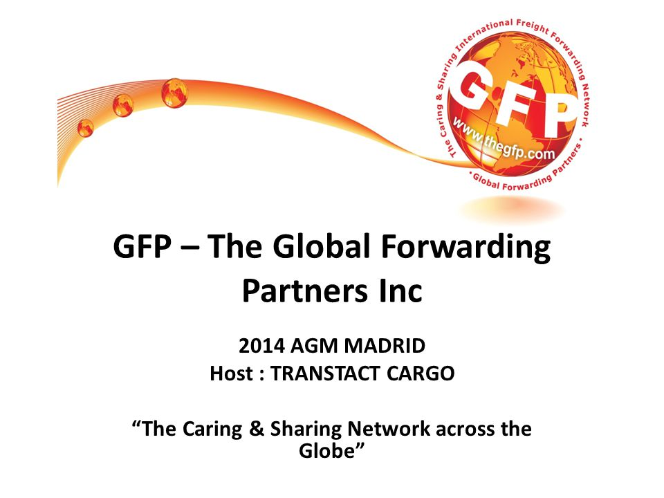 GFP – The Global Forwarding Partners Inc 2014 AGM MADRID Host : TRANSTACT CARGO The Caring & Sharing Network across the Globe