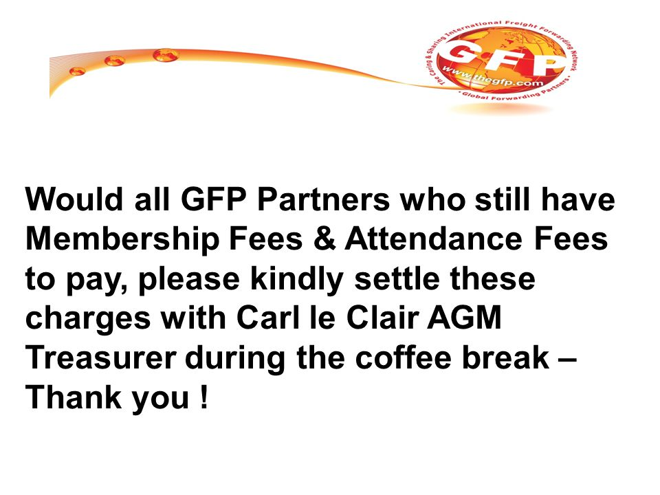 Would all GFP Partners who still have Membership Fees & Attendance Fees to pay, please kindly settle these charges with Carl le Clair AGM Treasurer during the coffee break – Thank you !
