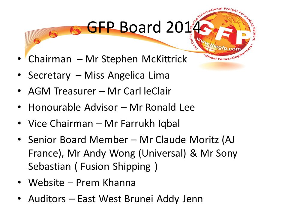 GFP Board 2014 Chairman – Mr Stephen McKittrick Secretary – Miss Angelica Lima AGM Treasurer – Mr Carl leClair Honourable Advisor – Mr Ronald Lee Vice Chairman – Mr Farrukh Iqbal Senior Board Member – Mr Claude Moritz (AJ France), Mr Andy Wong (Universal) & Mr Sony Sebastian ( Fusion Shipping ) Website – Prem Khanna Auditors – East West Brunei Addy Jenn