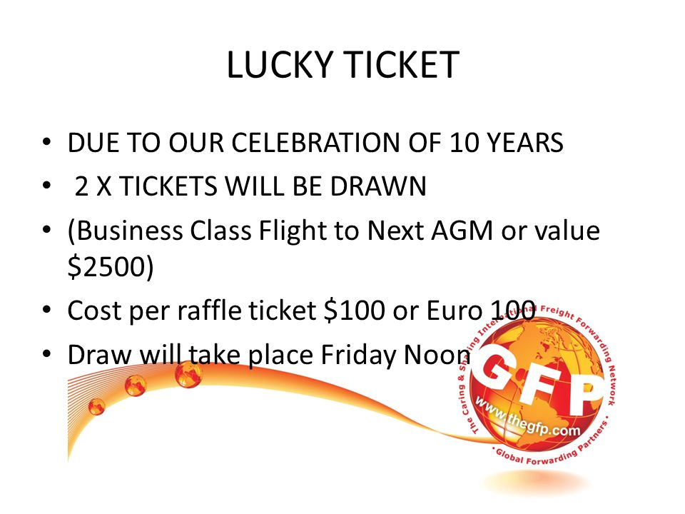 LUCKY TICKET DUE TO OUR CELEBRATION OF 10 YEARS 2 X TICKETS WILL BE DRAWN (Business Class Flight to Next AGM or value $2500) Cost per raffle ticket $100 or Euro 100 Draw will take place Friday Noon