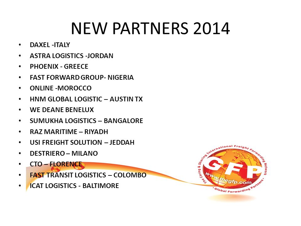 NEW PARTNERS 2014 DAXEL -ITALY ASTRA LOGISTICS -JORDAN PHOENIX - GREECE FAST FORWARD GROUP- NIGERIA ONLINE -MOROCCO HNM GLOBAL LOGISTIC – AUSTIN TX WE DEANE BENELUX SUMUKHA LOGISTICS – BANGALORE RAZ MARITIME – RIYADH USI FREIGHT SOLUTION – JEDDAH DESTRIERO – MILANO CTO – FLORENCE FAST TRANSIT LOGISTICS – COLOMBO ICAT LOGISTICS - BALTIMORE