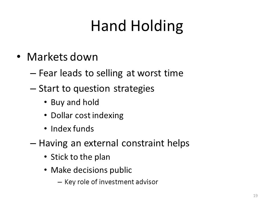 19 Hand Holding Markets down – Fear leads to selling at worst time – Start to question strategies Buy and hold Dollar cost indexing Index funds – Having an external constraint helps Stick to the plan Make decisions public – Key role of investment advisor