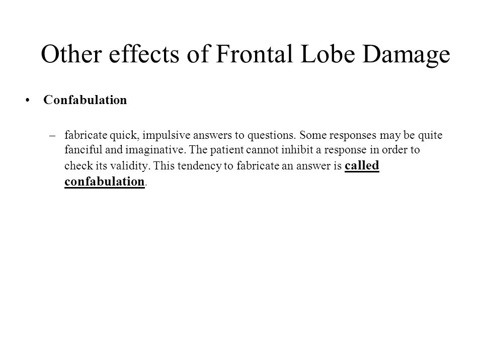 Other effects of Frontal Lobe Damage Confabulation –fabricate quick, impulsive answers to questions.