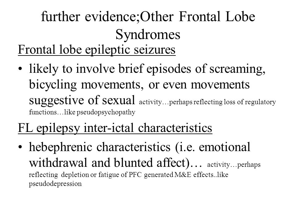further evidence;Other Frontal Lobe Syndromes Frontal lobe epileptic seizures likely to involve brief episodes of screaming, bicycling movements, or even movements suggestive of sexual activity…perhaps reflecting loss of regulatory functions…like pseudopsychopathy FL epilepsy inter-ictal characteristics hebephrenic characteristics (i.e.